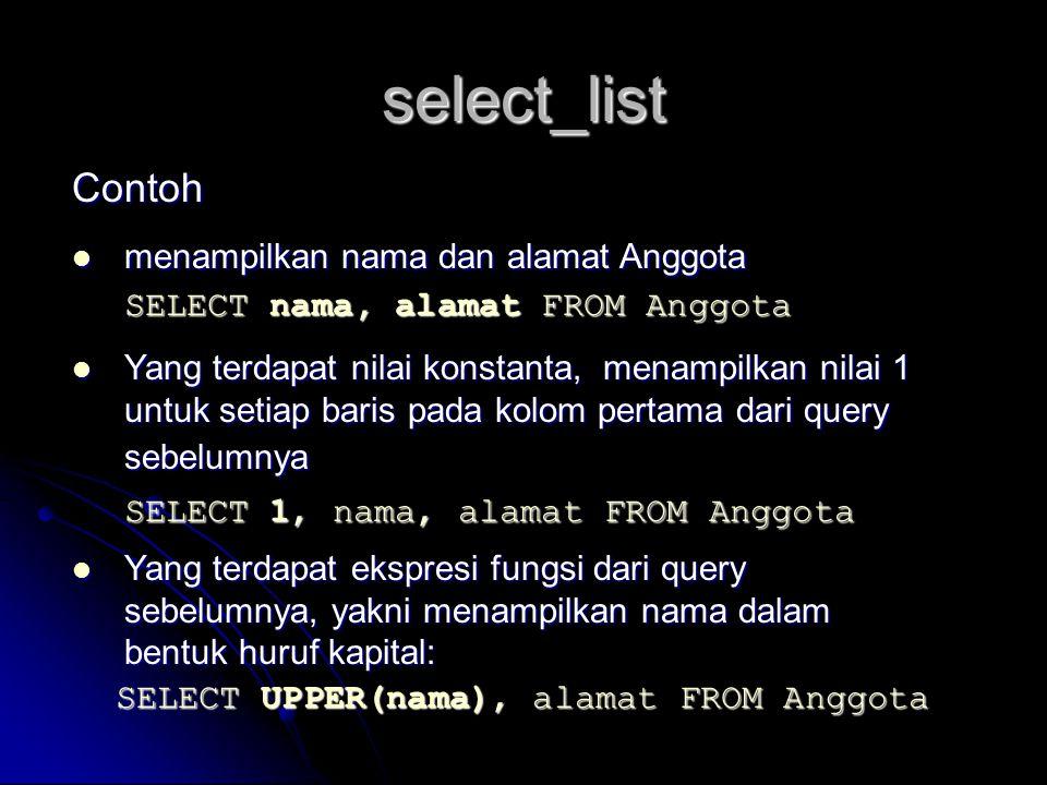 select_list Contoh menampilkan nama dan alamat Anggota menampilkan nama dan alamat Anggota SELECT nama, alamat FROM Anggota Yang terdapat nilai konsta