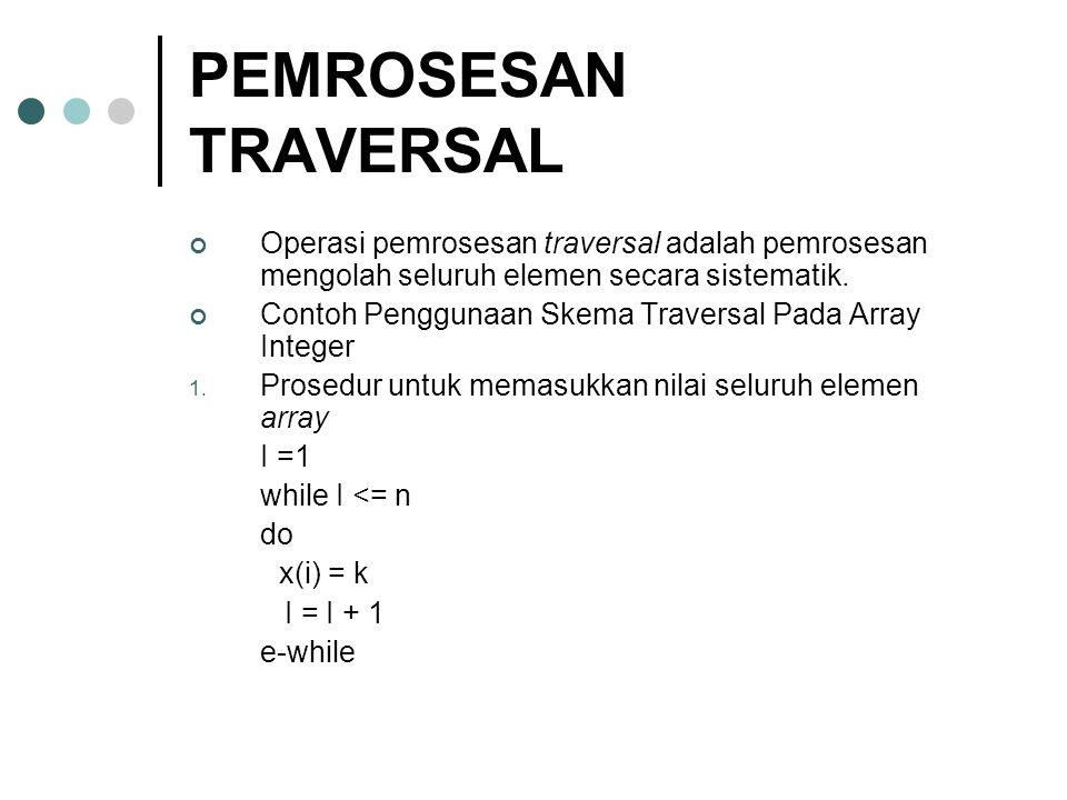 PEMROSESAN TRAVERSAL Operasi pemrosesan traversal adalah pemrosesan mengolah seluruh elemen secara sistematik. Contoh Penggunaan Skema Traversal Pada