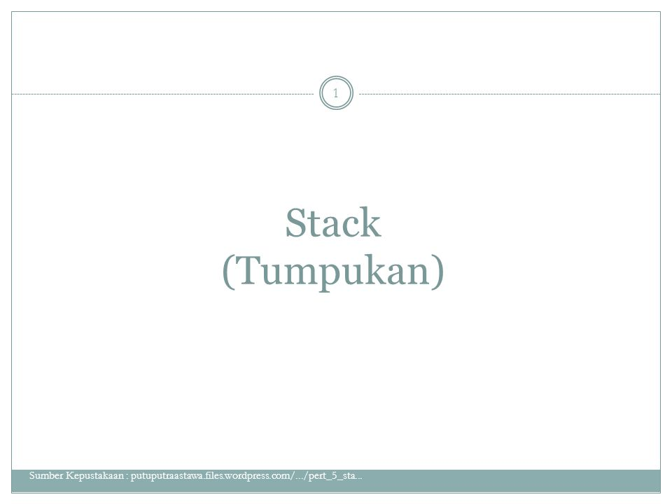 Stack (Tumpukan) Sumber Kepustakaan : putuputraastawa.files.wordpress.com/.../pert_5_sta... 1