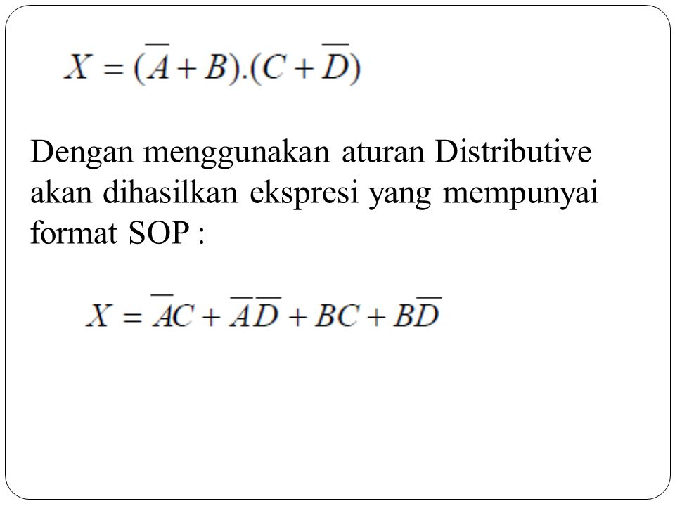 Dengan menggunakan aturan Distributive akan dihasilkan ekspresi yang mempunyai format SOP :