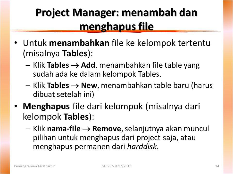 Project Manager: menambah dan menghapus file Pemrograman TerstrukturSTIS-S2-2012/201314 Untuk menambahkan file ke kelompok tertentu (misalnya Tables): – Klik Tables  Add, menambahkan file table yang sudah ada ke dalam kelompok Tables.