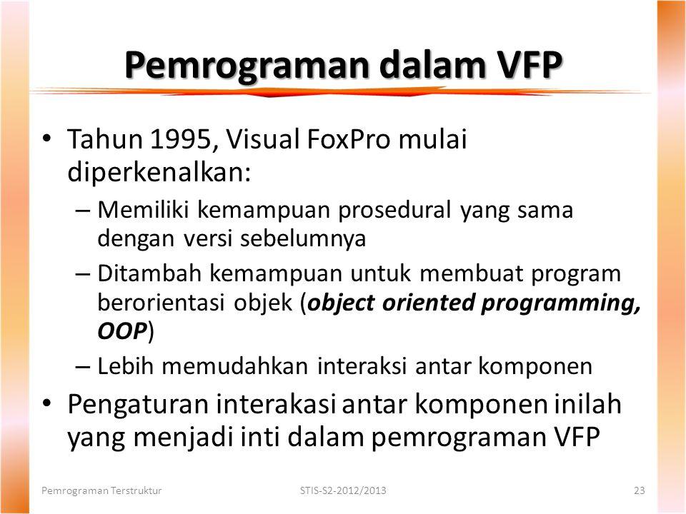 Pemrograman dalam VFP Tahun 1995, Visual FoxPro mulai diperkenalkan: – Memiliki kemampuan prosedural yang sama dengan versi sebelumnya – Ditambah kemampuan untuk membuat program berorientasi objek (object oriented programming, OOP) – Lebih memudahkan interaksi antar komponen Pengaturan interakasi antar komponen inilah yang menjadi inti dalam pemrograman VFP Pemrograman TerstrukturSTIS-S2-2012/201323