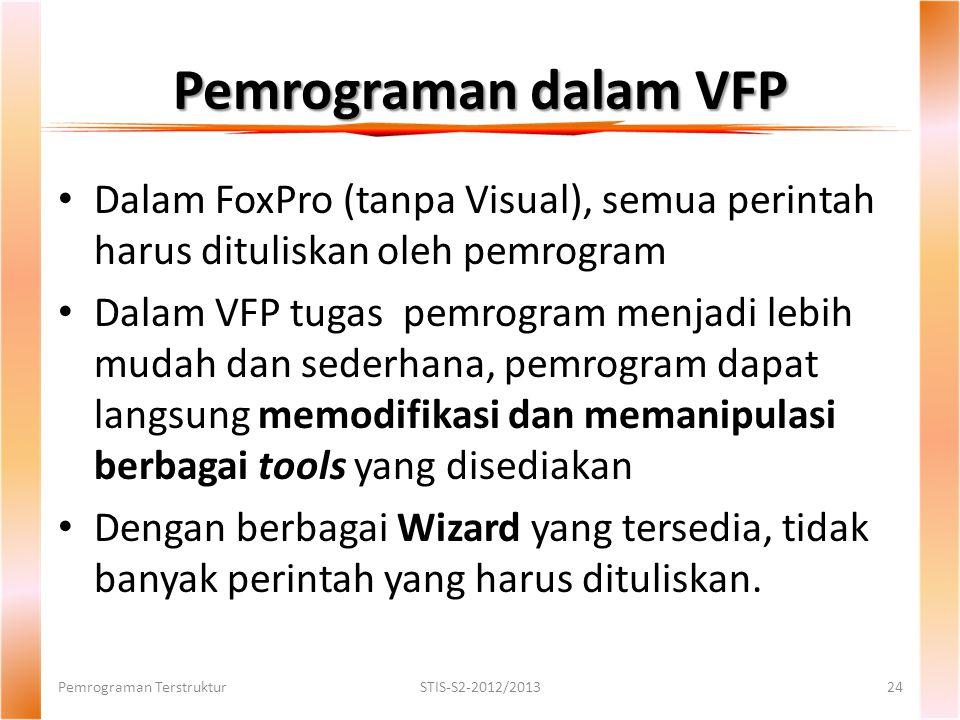 Pemrograman dalam VFP Dalam FoxPro (tanpa Visual), semua perintah harus dituliskan oleh pemrogram Dalam VFP tugas pemrogram menjadi lebih mudah dan sederhana, pemrogram dapat langsung memodifikasi dan memanipulasi berbagai tools yang disediakan Dengan berbagai Wizard yang tersedia, tidak banyak perintah yang harus dituliskan.