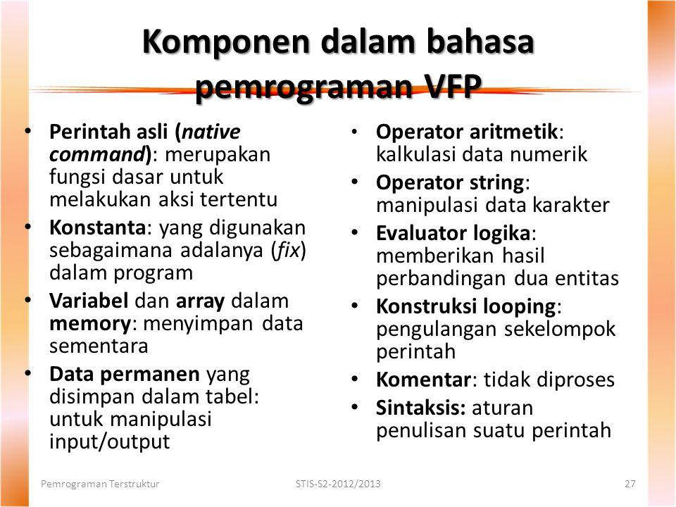 Komponen dalam bahasa pemrograman VFP Perintah asli (native command): merupakan fungsi dasar untuk melakukan aksi tertentu Konstanta: yang digunakan sebagaimana adalanya (fix) dalam program Variabel dan array dalam memory: menyimpan data sementara Data permanen yang disimpan dalam tabel: untuk manipulasi input/output Pemrograman TerstrukturSTIS-S2-2012/201327 Operator aritmetik: kalkulasi data numerik Operator string: manipulasi data karakter Evaluator logika: memberikan hasil perbandingan dua entitas Konstruksi looping: pengulangan sekelompok perintah Komentar: tidak diproses Sintaksis: aturan penulisan suatu perintah