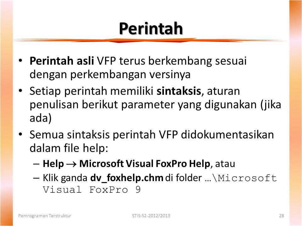 Perintah Pemrograman TerstrukturSTIS-S2-2012/201328 Perintah asli VFP terus berkembang sesuai dengan perkembangan versinya Setiap perintah memiliki sintaksis, aturan penulisan berikut parameter yang digunakan (jika ada) Semua sintaksis perintah VFP didokumentasikan dalam file help: – Help  Microsoft Visual FoxPro Help, atau – Klik ganda dv_foxhelp.chm di folder …\Microsoft Visual FoxPro 9