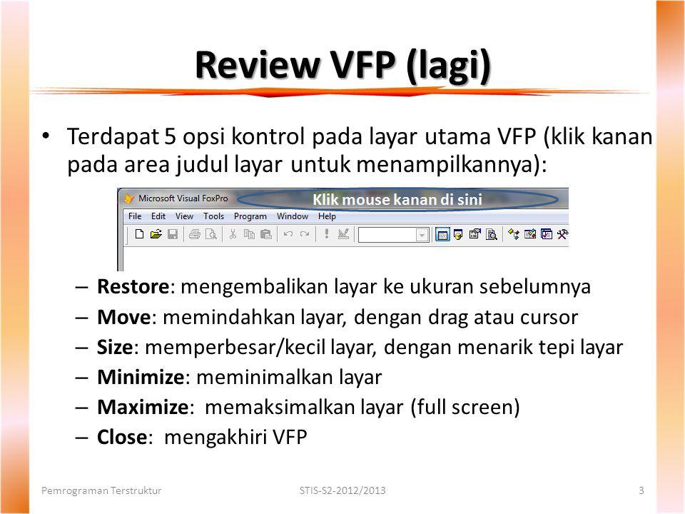 Review VFP (lagi) Terdapat 5 opsi kontrol pada layar utama VFP (klik kanan pada area judul layar untuk menampilkannya): – Restore: mengembalikan layar ke ukuran sebelumnya – Move: memindahkan layar, dengan drag atau cursor – Size: memperbesar/kecil layar, dengan menarik tepi layar – Minimize: meminimalkan layar – Maximize: memaksimalkan layar (full screen) – Close: mengakhiri VFP Pemrograman TerstrukturSTIS-S2-2012/20133