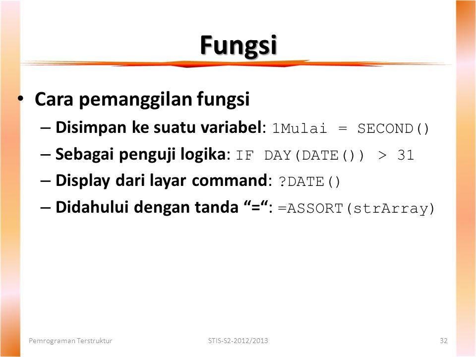 Fungsi Pemrograman TerstrukturSTIS-S2-2012/201332 Cara pemanggilan fungsi – Disimpan ke suatu variabel: 1Mulai = SECOND() – Sebagai penguji logika: IF DAY(DATE()) > 31 – Display dari layar command: ?DATE() – Didahului dengan tanda = : =ASSORT(strArray)