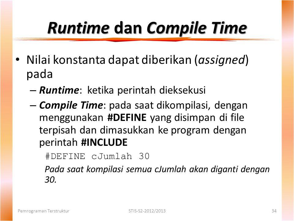 Runtime dan Compile Time Pemrograman TerstrukturSTIS-S2-2012/201334 Nilai konstanta dapat diberikan (assigned) pada – Runtime: ketika perintah dieksekusi – Compile Time: pada saat dikompilasi, dengan menggunakan #DEFINE yang disimpan di file terpisah dan dimasukkan ke program dengan perintah #INCLUDE #DEFINE cJumlah 30 Pada saat kompilasi semua cJumlah akan diganti dengan 30.