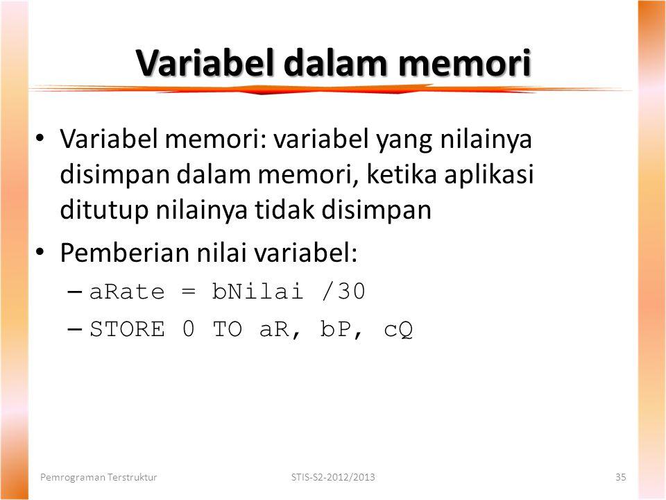 Variabel dalam memori Pemrograman TerstrukturSTIS-S2-2012/201335 Variabel memori: variabel yang nilainya disimpan dalam memori, ketika aplikasi ditutup nilainya tidak disimpan Pemberian nilai variabel: – aRate = bNilai /30 – STORE 0 TO aR, bP, cQ