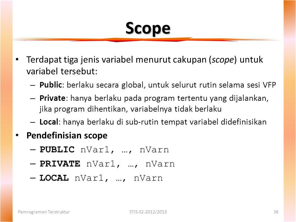Scope Pemrograman TerstrukturSTIS-S2-2012/201336 Terdapat tiga jenis variabel menurut cakupan (scope) untuk variabel tersebut: – Public: berlaku secara global, untuk selurut rutin selama sesi VFP – Private: hanya berlaku pada program tertentu yang dijalankan, jika program dihentikan, variabelnya tidak berlaku – Local: hanya berlaku di sub-rutin tempat variabel didefinisikan Pendefinisian scope – PUBLIC nVar1, …, nVarn – PRIVATE nVar1, …, nVarn – LOCAL nVar1, …, nVarn
