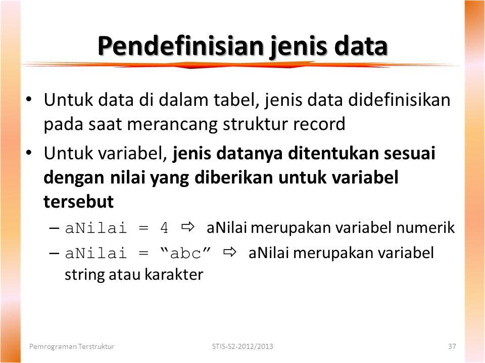 Pendefinisian jenis data Pemrograman TerstrukturSTIS-S2-2012/201337 Untuk data di dalam tabel, jenis data didefinisikan pada saat merancang struktur record Untuk variabel, jenis datanya ditentukan sesuai dengan nilai yang diberikan untuk variabel tersebut – aNilai = 4  aNilai merupakan variabel numerik – aNilai = abc  aNilai merupakan variabel string atau karakter