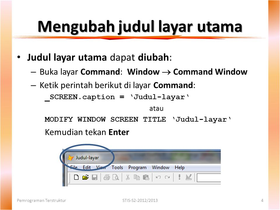 Mengubah judul layar utama Judul layar utama dapat diubah: – Buka layar Command: Window  Command Window – Ketik perintah berikut di layar Command: _SCREEN.caption = 'Judul-layar' atau MODIFY WINDOW SCREEN TITLE 'Judul-layar' Kemudian tekan Enter Pemrograman TerstrukturSTIS-S2-2012/20134