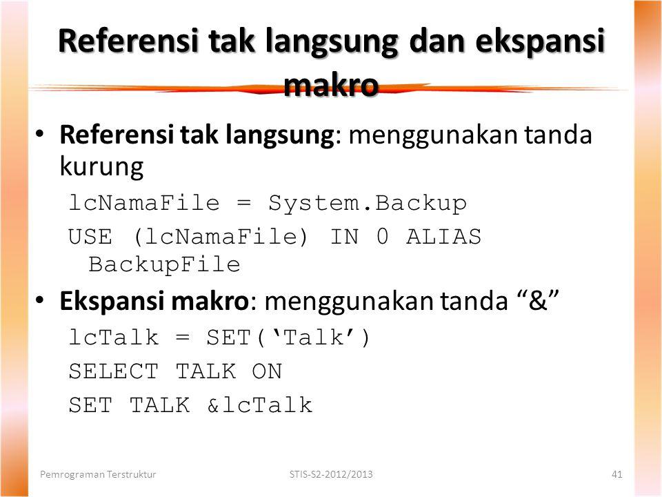 Referensi tak langsung dan ekspansi makro Pemrograman TerstrukturSTIS-S2-2012/201341 Referensi tak langsung: menggunakan tanda kurung lcNamaFile = System.Backup USE (lcNamaFile) IN 0 ALIAS BackupFile Ekspansi makro: menggunakan tanda & lcTalk = SET('Talk') SELECT TALK ON SET TALK &lcTalk