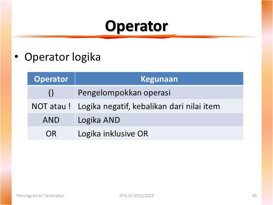 Operator Pemrograman TerstrukturSTIS-S2-2012/201345 Operator logika OperatorKegunaan ()Pengelompokkan operasi NOT atau !Logika negatif, kebalikan dari nilai item ANDLogika AND ORLogika inklusive OR