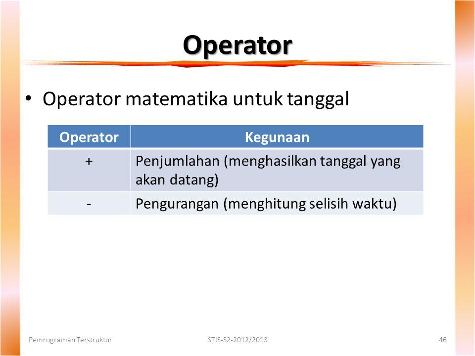 Operator Pemrograman TerstrukturSTIS-S2-2012/201346 Operator matematika untuk tanggal OperatorKegunaan +Penjumlahan (menghasilkan tanggal yang akan datang) -Pengurangan (menghitung selisih waktu)