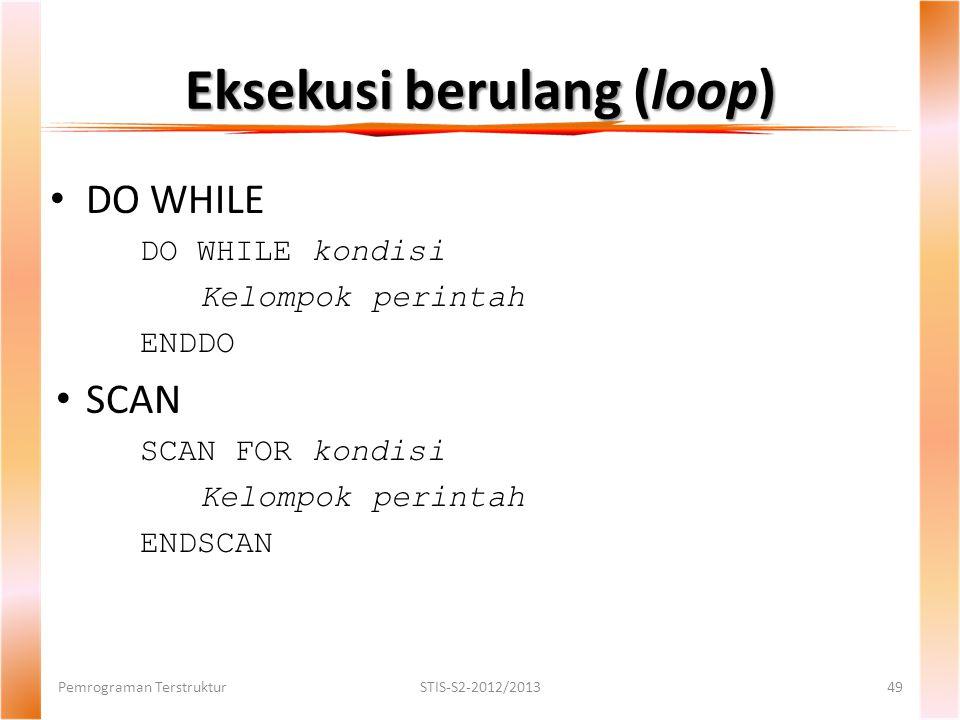 Eksekusi berulang (loop) Pemrograman TerstrukturSTIS-S2-2012/201349 DO WHILE DO WHILE kondisi Kelompok perintah ENDDO SCAN SCAN FOR kondisi Kelompok perintah ENDSCAN