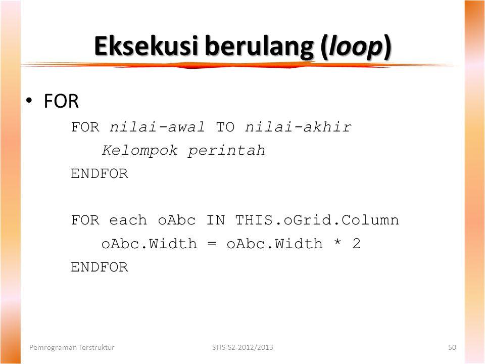 Eksekusi berulang (loop) Pemrograman TerstrukturSTIS-S2-2012/201350 FOR FOR nilai-awal TO nilai-akhir Kelompok perintah ENDFOR FOR each oAbc IN THIS.oGrid.Column oAbc.Width = oAbc.Width * 2 ENDFOR