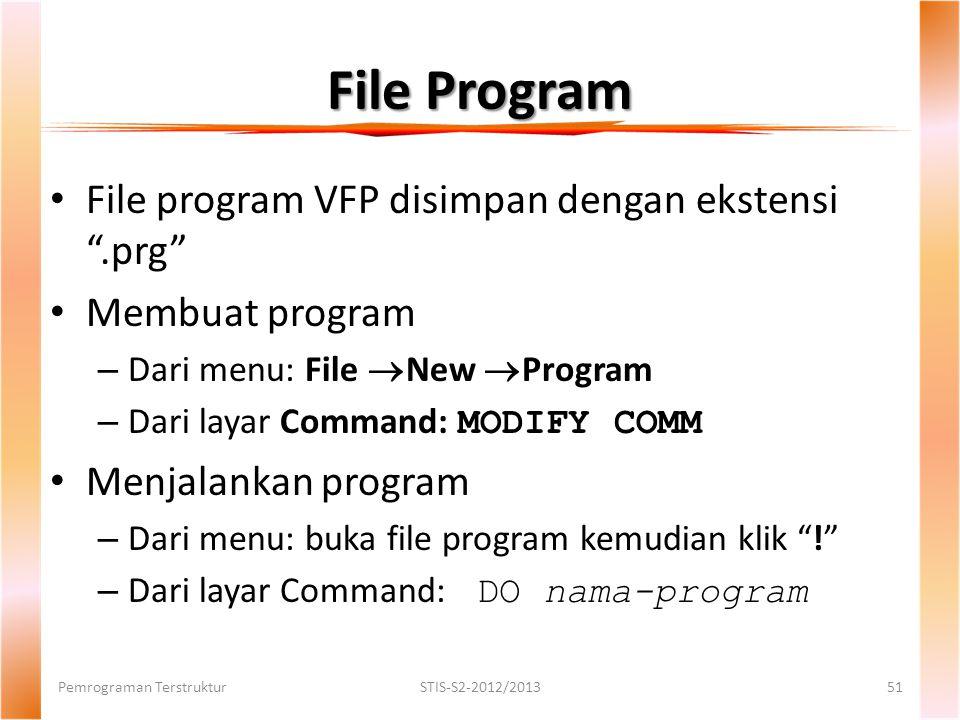 File Program Pemrograman TerstrukturSTIS-S2-2012/201351 File program VFP disimpan dengan ekstensi .prg Membuat program – Dari menu: File  New  Program – Dari layar Command: MODIFY COMM Menjalankan program – Dari menu: buka file program kemudian klik ! – Dari layar Command: DO nama-program