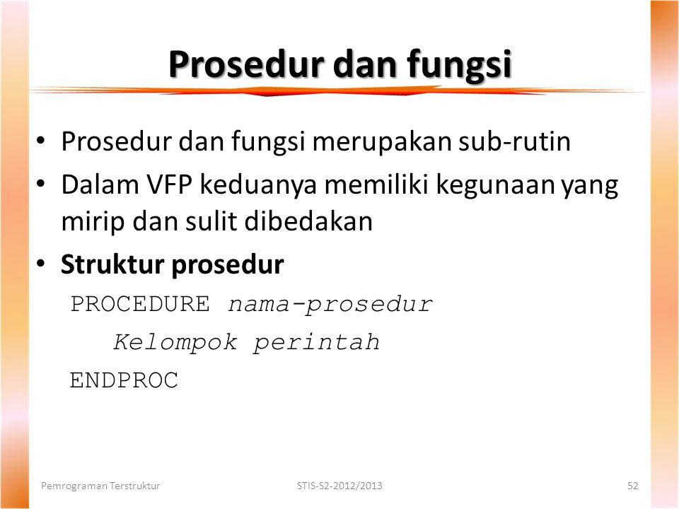 Prosedur dan fungsi Pemrograman TerstrukturSTIS-S2-2012/201352 Prosedur dan fungsi merupakan sub-rutin Dalam VFP keduanya memiliki kegunaan yang mirip dan sulit dibedakan Struktur prosedur PROCEDURE nama-prosedur Kelompok perintah ENDPROC