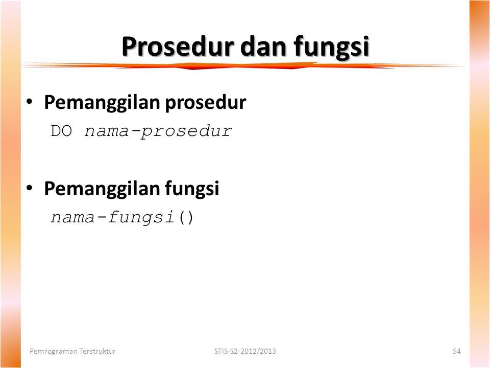 Prosedur dan fungsi Pemrograman TerstrukturSTIS-S2-2012/201354 Pemanggilan prosedur DO nama-prosedur Pemanggilan fungsi nama-fungsi()