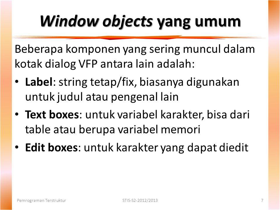 Window objects yang umum Beberapa komponen yang sering muncul dalam kotak dialog VFP antara lain adalah: Label: string tetap/fix, biasanya digunakan untuk judul atau pengenal lain Text boxes: untuk variabel karakter, bisa dari table atau berupa variabel memori Edit boxes: untuk karakter yang dapat diedit Pemrograman TerstrukturSTIS-S2-2012/20137