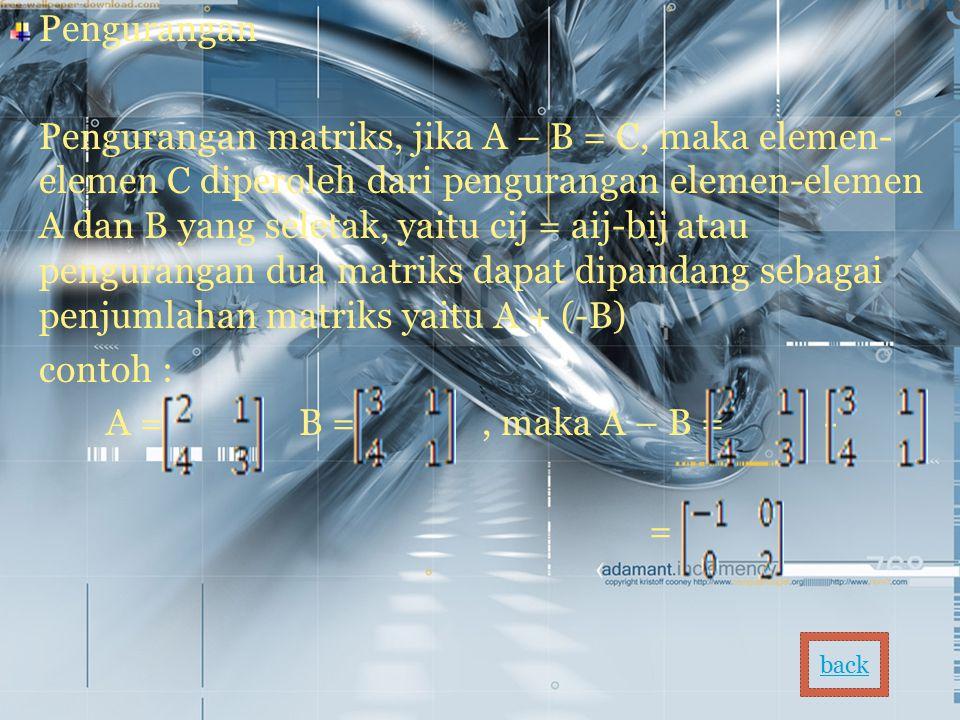 Pengurangan Pengurangan matriks, jika A – B = C, maka elemen- elemen C diperoleh dari pengurangan elemen-elemen A dan B yang seletak, yaitu cij = aij-