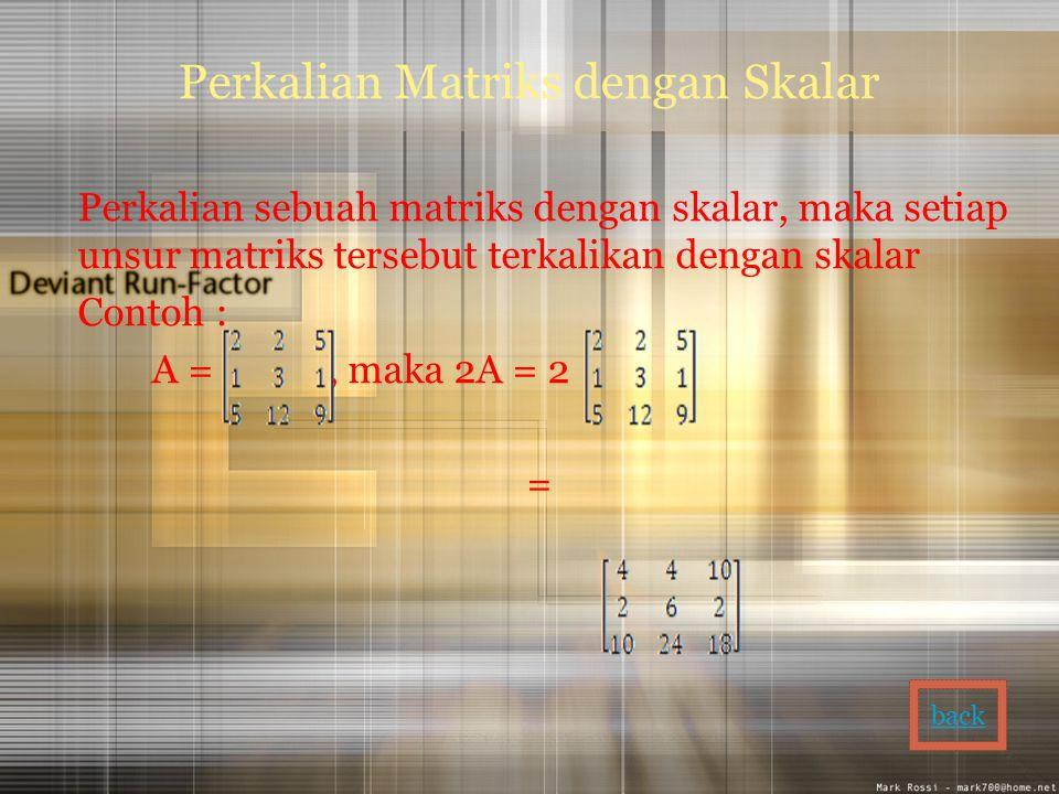 Perkalian Matriks dengan Skalar Perkalian sebuah matriks dengan skalar, maka setiap unsur matriks tersebut terkalikan dengan skalar Contoh : A =, maka