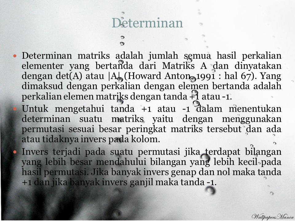 Determinan Determinan matriks adalah jumlah semua hasil perkalian elementer yang bertanda dari Matriks A dan dinyatakan dengan det(A) atau |A| (Howard