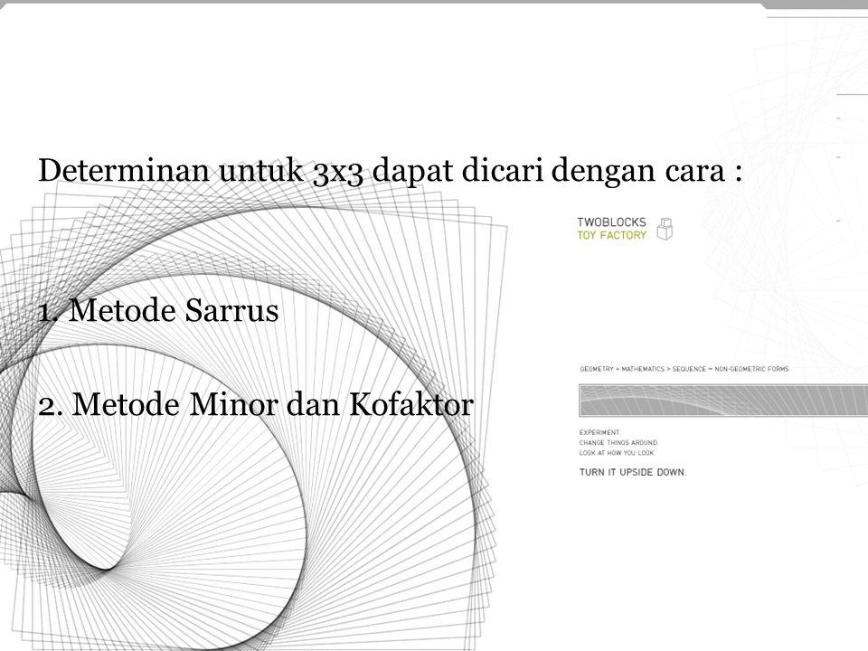 Determinan untuk 3x3 dapat dicari dengan cara : 1. Metode Sarrus 2. Metode Minor dan Kofaktor