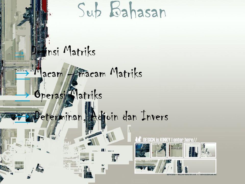 Sub Bahasan → → Definsi Matriks → → Macam – macam Matriks → → Operasi Matriks → → Determinan, Adjoin dan Invers