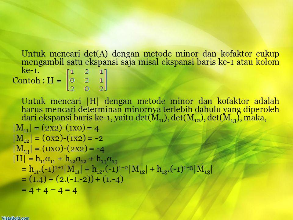 Untuk mencari det(A) dengan metode minor dan kofaktor cukup mengambil satu ekspansi saja misal ekspansi baris ke-1 atau kolom ke-1. Contoh : H = Untuk