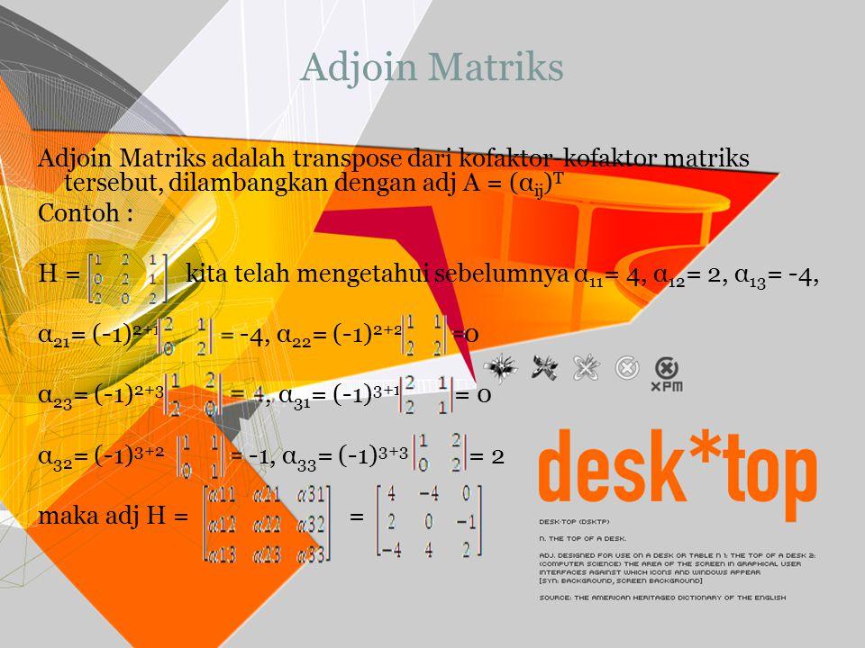 Adjoin Matriks Adjoin Matriks adalah transpose dari kofaktor-kofaktor matriks tersebut, dilambangkan dengan adj A = (α ij ) T Contoh : H = kita telah
