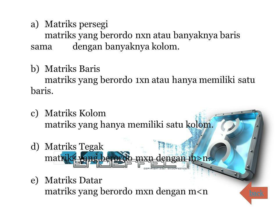a)Matriks persegi matriks yang berordo nxn atau banyaknya baris sama dengan banyaknya kolom. b) Matriks Baris matriks yang berordo 1xn atau hanya memi