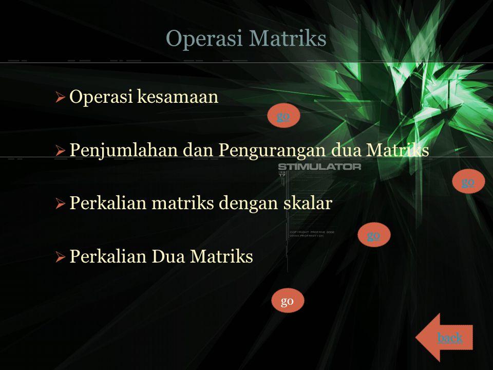 Operasi Matriks  Operasi kesamaan  Penjumlahan dan Pengurangan dua Matriks  Perkalian matriks dengan skalar  Perkalian Dua Matriks back go
