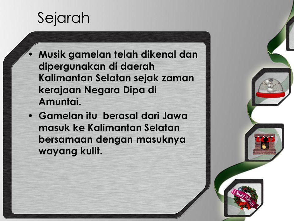 Sejarah Musik gamelan telah dikenal dan dipergunakan di daerah Kalimantan Selatan sejak zaman kerajaan Negara Dipa di Amuntai. Gamelan itu berasal dar
