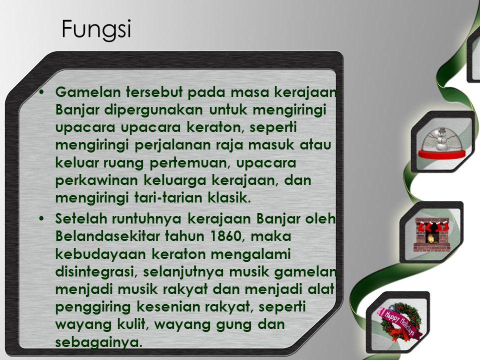 Fungsi Gamelan tersebut pada masa kerajaan Banjar dipergunakan untuk mengiringi upacara upacara keraton, seperti mengiringi perjalanan raja masuk atau