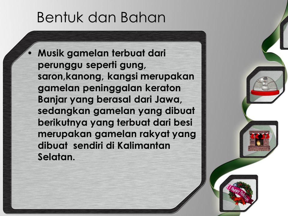 Bentuk dan Bahan Musik gamelan terbuat dari perunggu seperti gung, saron,kanong, kangsi merupakan gamelan peninggalan keraton Banjar yang berasal dari