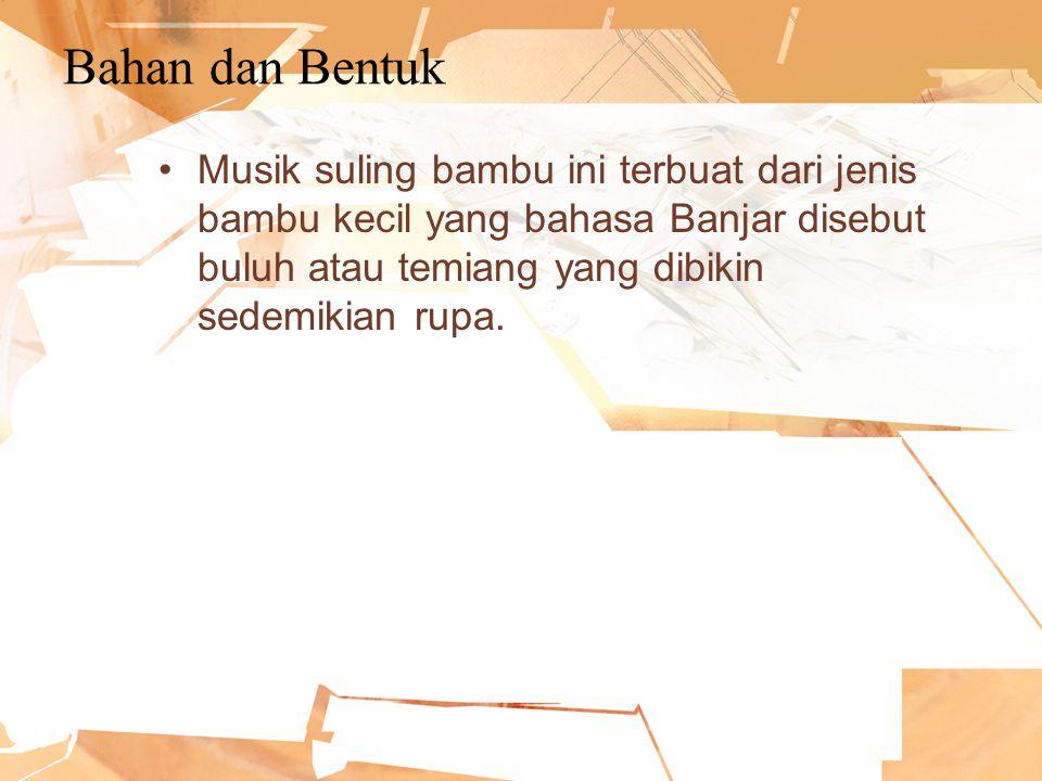 Bahan dan Bentuk Musik suling bambu ini terbuat dari jenis bambu kecil yang bahasa Banjar disebut buluh atau temiang yang dibikin sedemikian rupa.