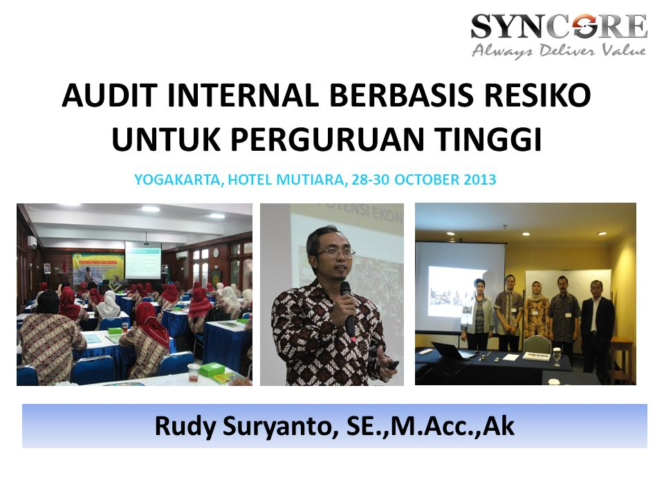 AUDIT INTERNAL BERBASIS RESIKO UNTUK PERGURUAN TINGGI Rudy Suryanto, SE.,M.Acc.,Ak YOGAKARTA, HOTEL MUTIARA, 28-30 OCTOBER 2013