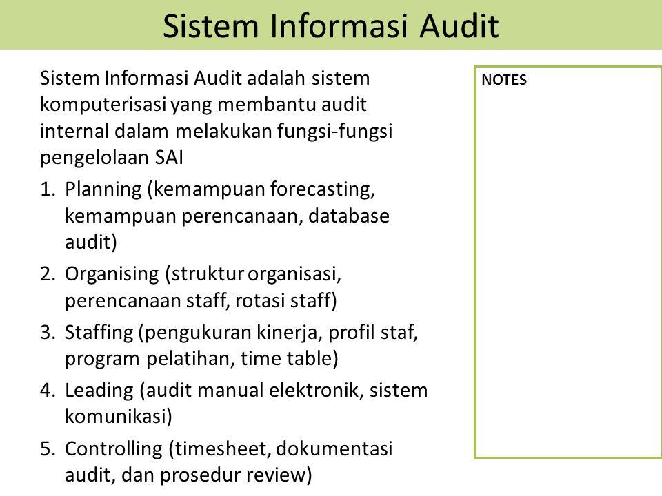 Sistem Informasi Audit Sistem Informasi Audit adalah sistem komputerisasi yang membantu audit internal dalam melakukan fungsi-fungsi pengelolaan SAI 1.Planning (kemampuan forecasting, kemampuan perencanaan, database audit) 2.Organising (struktur organisasi, perencanaan staff, rotasi staff) 3.Staffing (pengukuran kinerja, profil staf, program pelatihan, time table) 4.Leading (audit manual elektronik, sistem komunikasi) 5.Controlling (timesheet, dokumentasi audit, dan prosedur review) NOTES