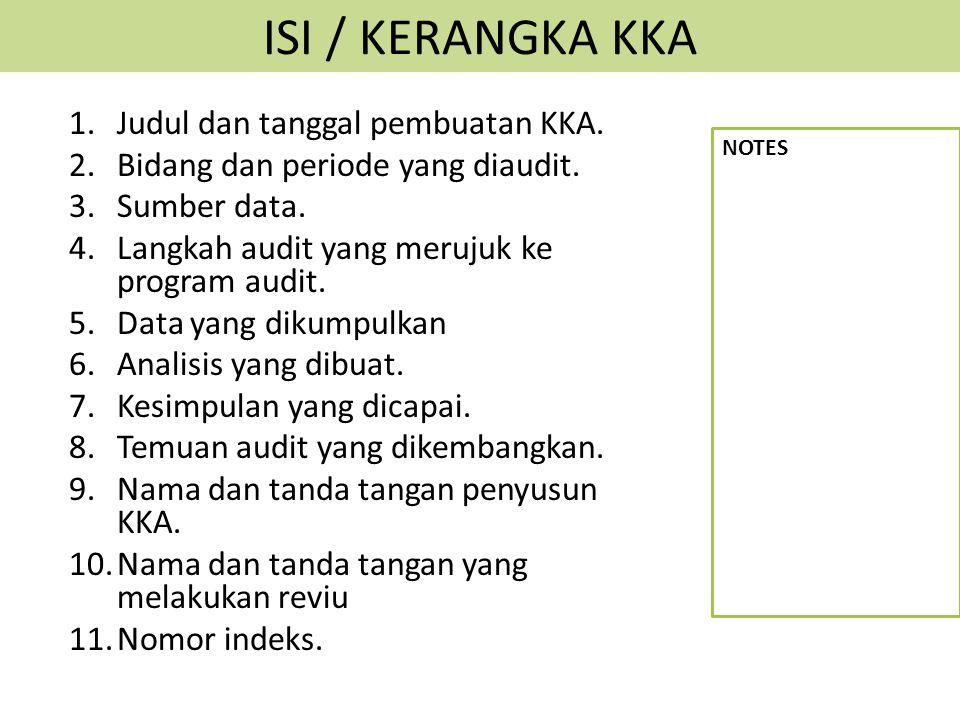 ISI / KERANGKA KKA 1.Judul dan tanggal pembuatan KKA. 2.Bidang dan periode yang diaudit. 3.Sumber data. 4.Langkah audit yang merujuk ke program audit.