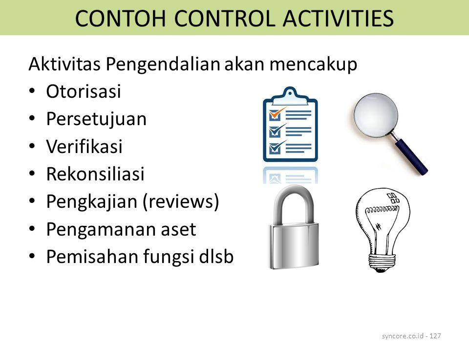 CONTOH CONTROL ACTIVITIES Aktivitas Pengendalian akan mencakup Otorisasi Persetujuan Verifikasi Rekonsiliasi Pengkajian (reviews) Pengamanan aset Pemisahan fungsi dlsb syncore.co.id - 127