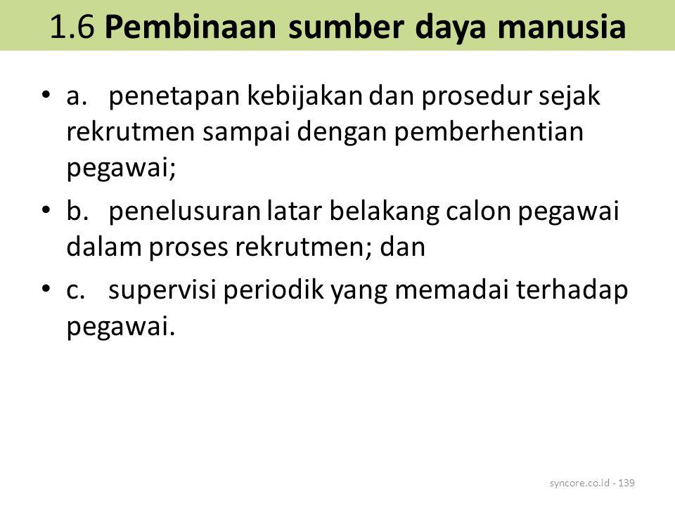 1.6 Pembinaan sumber daya manusia a.penetapan kebijakan dan prosedur sejak rekrutmen sampai dengan pemberhentian pegawai; b.penelusuran latar belakang