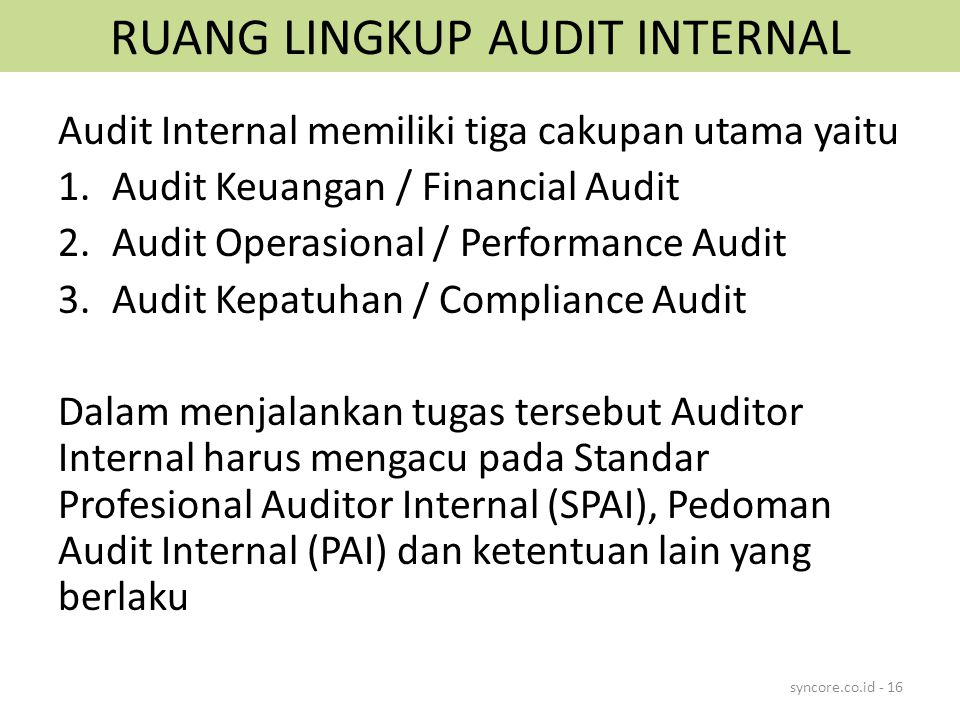 RUANG LINGKUP AUDIT INTERNAL Audit Internal memiliki tiga cakupan utama yaitu 1.Audit Keuangan / Financial Audit 2.Audit Operasional / Performance Aud