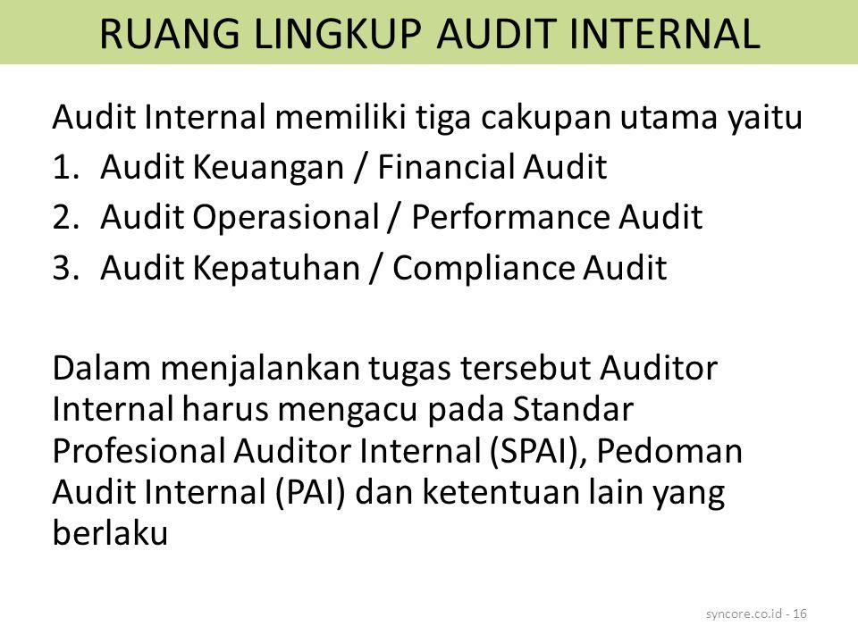 RUANG LINGKUP AUDIT INTERNAL Audit Internal memiliki tiga cakupan utama yaitu 1.Audit Keuangan / Financial Audit 2.Audit Operasional / Performance Audit 3.Audit Kepatuhan / Compliance Audit Dalam menjalankan tugas tersebut Auditor Internal harus mengacu pada Standar Profesional Auditor Internal (SPAI), Pedoman Audit Internal (PAI) dan ketentuan lain yang berlaku syncore.co.id - 16