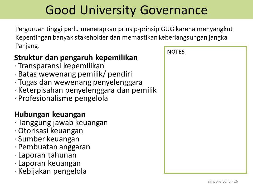 Good University Governance Struktur dan pengaruh kepemilikan · Transparansi kepemilikan · Batas wewenang pemilik/ pendiri · Tugas dan wewenang penyelenggara · Keterpisahan penyelenggara dan pemilik · Profesionalisme pengelola Hubungan keuangan · Tanggung jawab keuangan · Otorisasi keuangan · Sumber keuangan · Pembuatan anggaran · Laporan tahunan · Laporan keuangan · Kebijakan pengelola syncore.co.id - 26 Perguruan tinggi perlu menerapkan prinsip-prinsip GUG karena menyangkut Kepentingan banyak stakeholder dan memastikan keberlangsungan jangka Panjang.