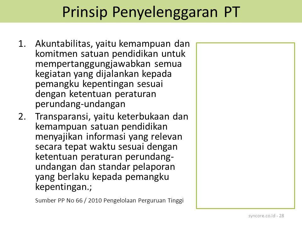Prinsip Penyelenggaran PT 1.Akuntabilitas, yaitu kemampuan dan komitmen satuan pendidikan untuk mempertanggungjawabkan semua kegiatan yang dijalankan kepada pemangku kepentingan sesuai dengan ketentuan peraturan perundang-undangan 2.Transparansi, yaitu keterbukaan dan kemampuan satuan pendidikan menyajikan informasi yang relevan secara tepat waktu sesuai dengan ketentuan peraturan perundang- undangan dan standar pelaporan yang berlaku kepada pemangku kepentingan.; Sumber PP No 66 / 2010 Pengelolaan Perguruan Tinggi syncore.co.id - 28