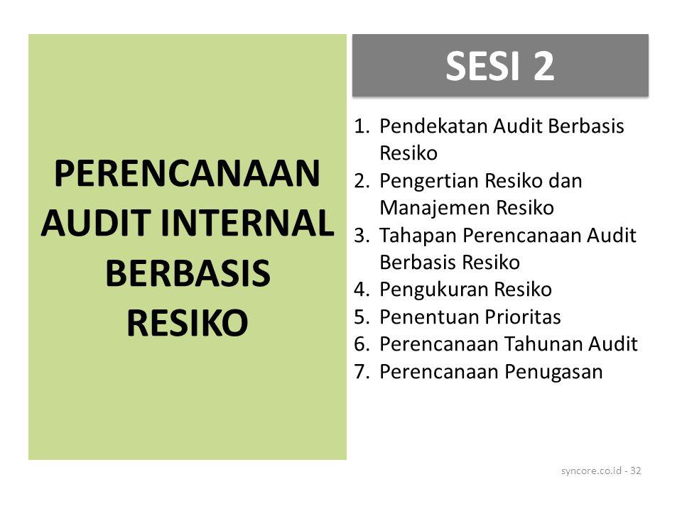 PERENCANAAN AUDIT INTERNAL BERBASIS RESIKO syncore.co.id - 32 1.Pendekatan Audit Berbasis Resiko 2.Pengertian Resiko dan Manajemen Resiko 3.Tahapan Perencanaan Audit Berbasis Resiko 4.Pengukuran Resiko 5.Penentuan Prioritas 6.Perencanaan Tahunan Audit 7.Perencanaan Penugasan SESI 2