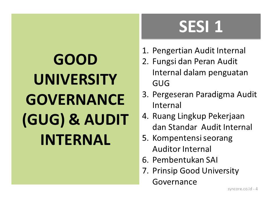 GOOD UNIVERSITY GOVERNANCE (GUG) & AUDIT INTERNAL syncore.co.id - 4 1.Pengertian Audit Internal 2.Fungsi dan Peran Audit Internal dalam penguatan GUG 3.Pergeseran Paradigma Audit Internal 4.Ruang Lingkup Pekerjaan dan Standar Audit Internal 5.Kompentensi seorang Auditor Internal 6.Pembentukan SAI 7.Prinsip Good University Governance SESI 1