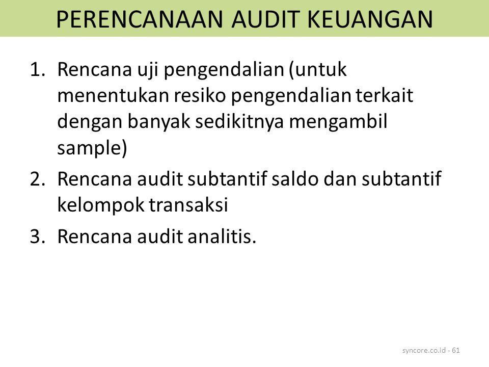 PERENCANAAN AUDIT KEUANGAN 1.Rencana uji pengendalian (untuk menentukan resiko pengendalian terkait dengan banyak sedikitnya mengambil sample) 2.Rencana audit subtantif saldo dan subtantif kelompok transaksi 3.Rencana audit analitis.